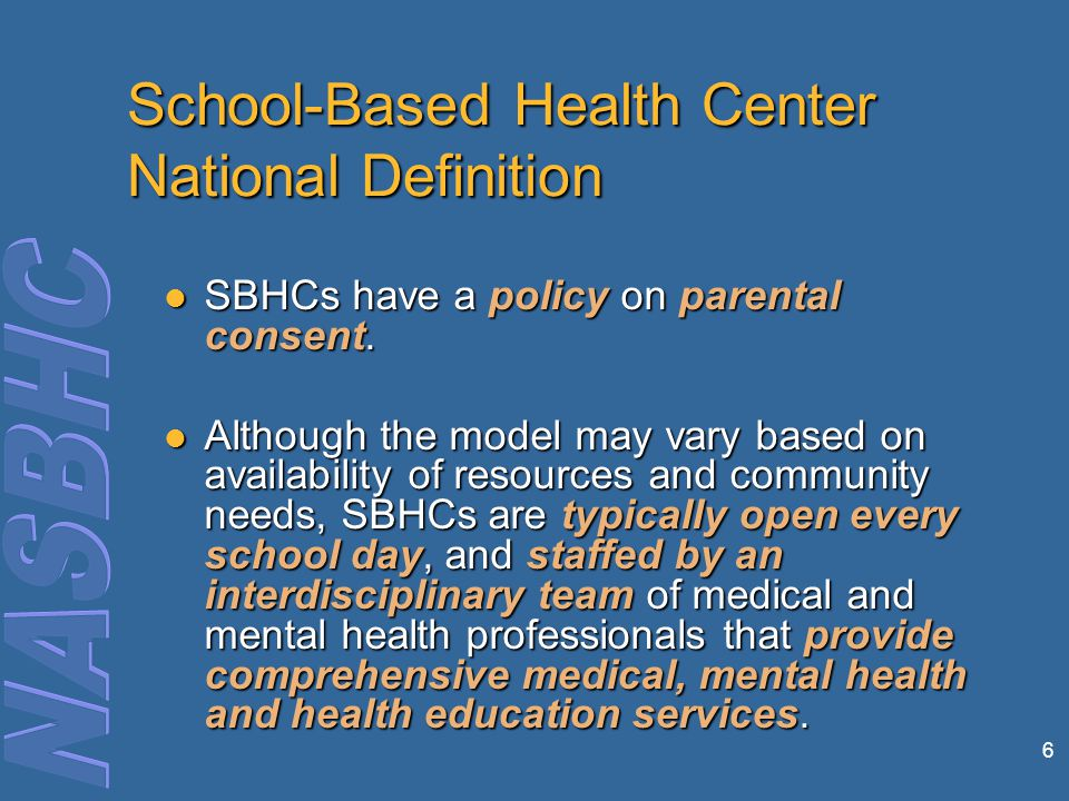 7 School-Based Health Center National Definition SBHCs make provisions for care beyond the centers' operating hours or scope of service SBHCs make provisions for care beyond the centers' operating hours or scope of service Because of the unique vantage point and access to students, the health center team is able to reach out to students to emphasize prevention and early intervention.
