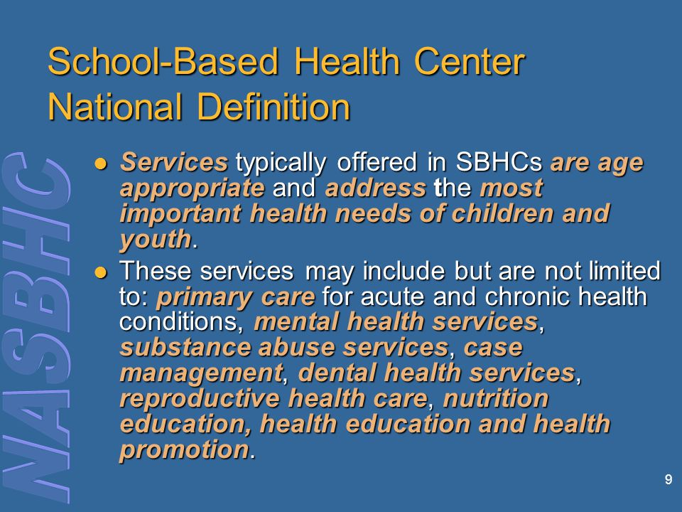 9 School-Based Health Center National Definition Services typically offered in SBHCs are age appropriate and address the most important health needs of children and youth.