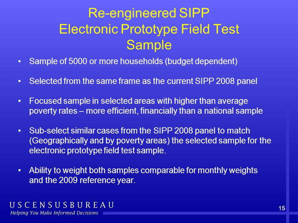 15 Re-engineered SIPP Electronic Prototype Field Test Sample Sample of 5000 or more households (budget dependent) Selected from the same frame as the current SIPP 2008 panel Focused sample in selected areas with higher than average poverty rates – more efficient, financially than a national sample Sub-select similar cases from the SIPP 2008 panel to match (Geographically and by poverty areas) the selected sample for the electronic prototype field test sample.