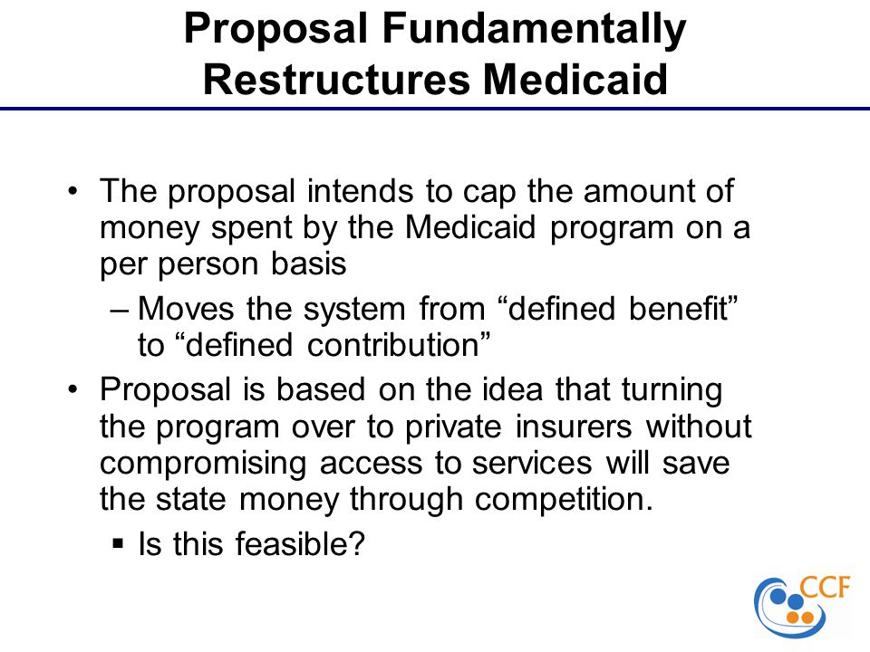 Proposal Fundamentally Restructures Medicaid The proposal intends to cap the amount of money spent by the Medicaid program on a per person basis –Moves the system from defined benefit to defined contribution Proposal is based on the idea that turning the program over to private insurers without compromising access to services will save the state money through competition.