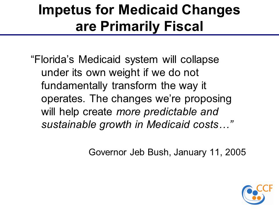 Impetus for Medicaid Changes are Primarily Fiscal Florida's Medicaid system will collapse under its own weight if we do not fundamentally transform the way it operates.