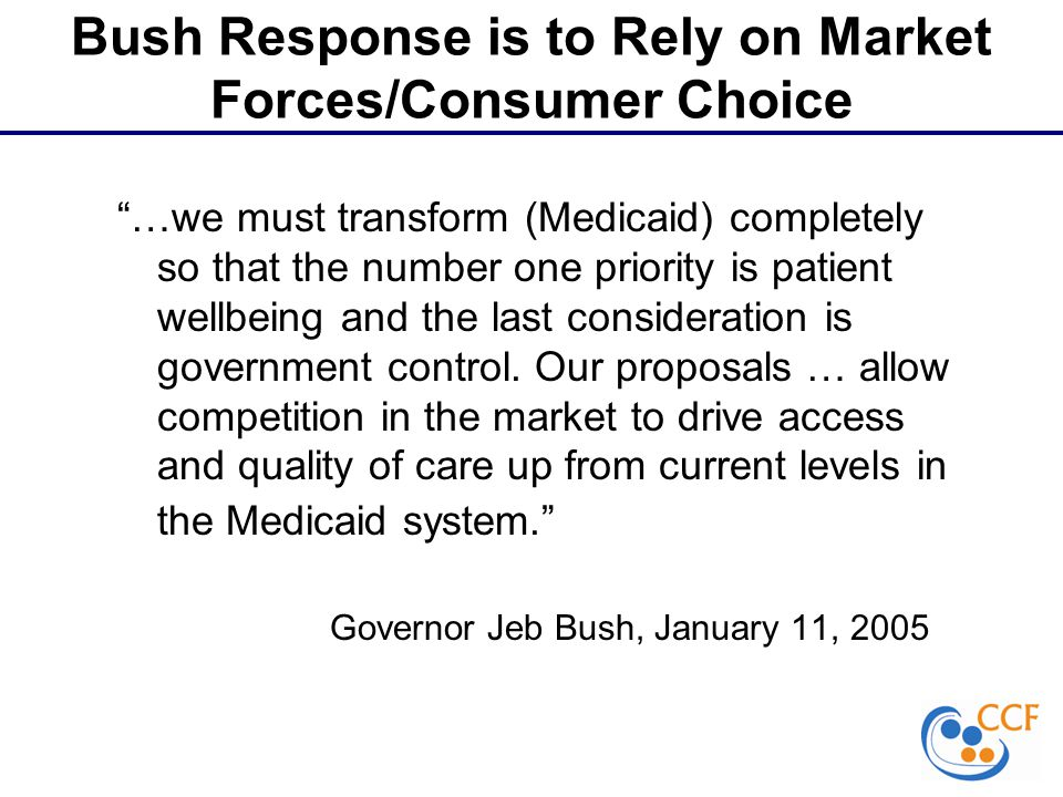 Bush Response is to Rely on Market Forces/Consumer Choice …we must transform (Medicaid) completely so that the number one priority is patient wellbeing and the last consideration is government control.