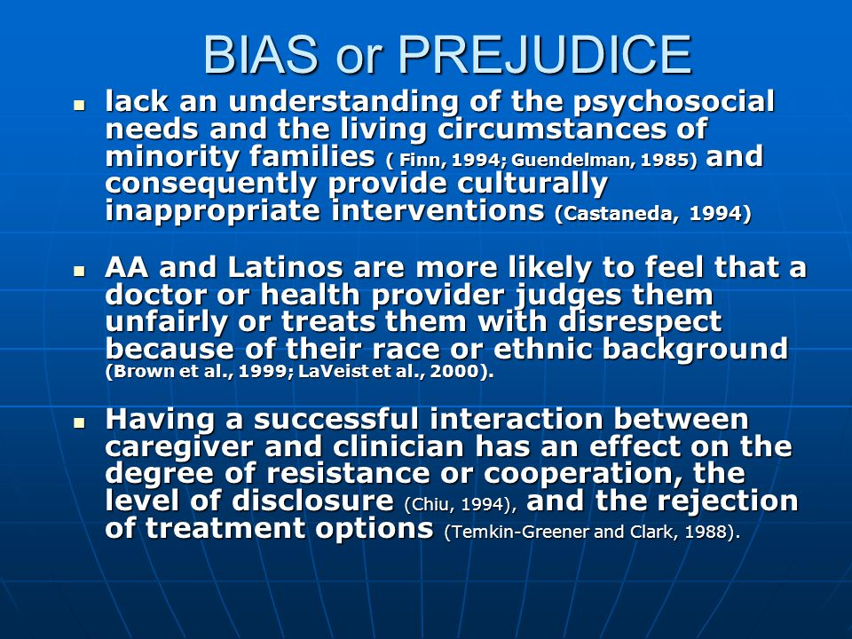 BIAS or PREJUDICE lack an understanding of the psychosocial needs and the living circumstances of minority families ( Finn, 1994; Guendelman, 1985) and consequently provide culturally inappropriate interventions (Castaneda, 1994) lack an understanding of the psychosocial needs and the living circumstances of minority families ( Finn, 1994; Guendelman, 1985) and consequently provide culturally inappropriate interventions (Castaneda, 1994) AA and Latinos are more likely to feel that a doctor or health provider judges them unfairly or treats them with disrespect because of their race or ethnic background (Brown et al., 1999; LaVeist et al., 2000).