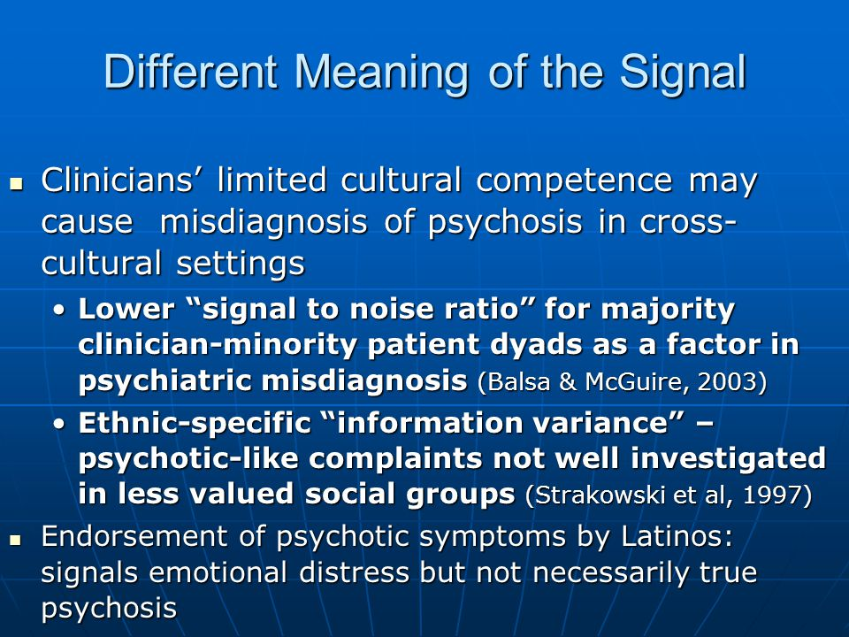 Different Meaning of the Signal Clinicians' limited cultural competence may cause misdiagnosis of psychosis in cross- cultural settings Clinicians' limited cultural competence may cause misdiagnosis of psychosis in cross- cultural settings Lower signal to noise ratio for majority clinician-minority patient dyads as a factor in psychiatric misdiagnosis (Balsa & McGuire, 2003)Lower signal to noise ratio for majority clinician-minority patient dyads as a factor in psychiatric misdiagnosis (Balsa & McGuire, 2003) Ethnic-specific information variance – psychotic-like complaints not well investigated in less valued social groups (Strakowski et al, 1997)Ethnic-specific information variance – psychotic-like complaints not well investigated in less valued social groups (Strakowski et al, 1997) Endorsement of psychotic symptoms by Latinos: signals emotional distress but not necessarily true psychosis Endorsement of psychotic symptoms by Latinos: signals emotional distress but not necessarily true psychosis