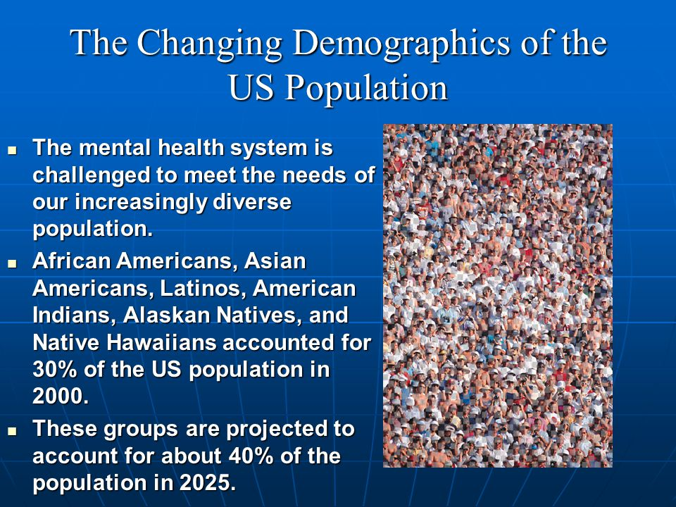 The Changing Demographics of the US Population The mental health system is challenged to meet the needs of our increasingly diverse population.