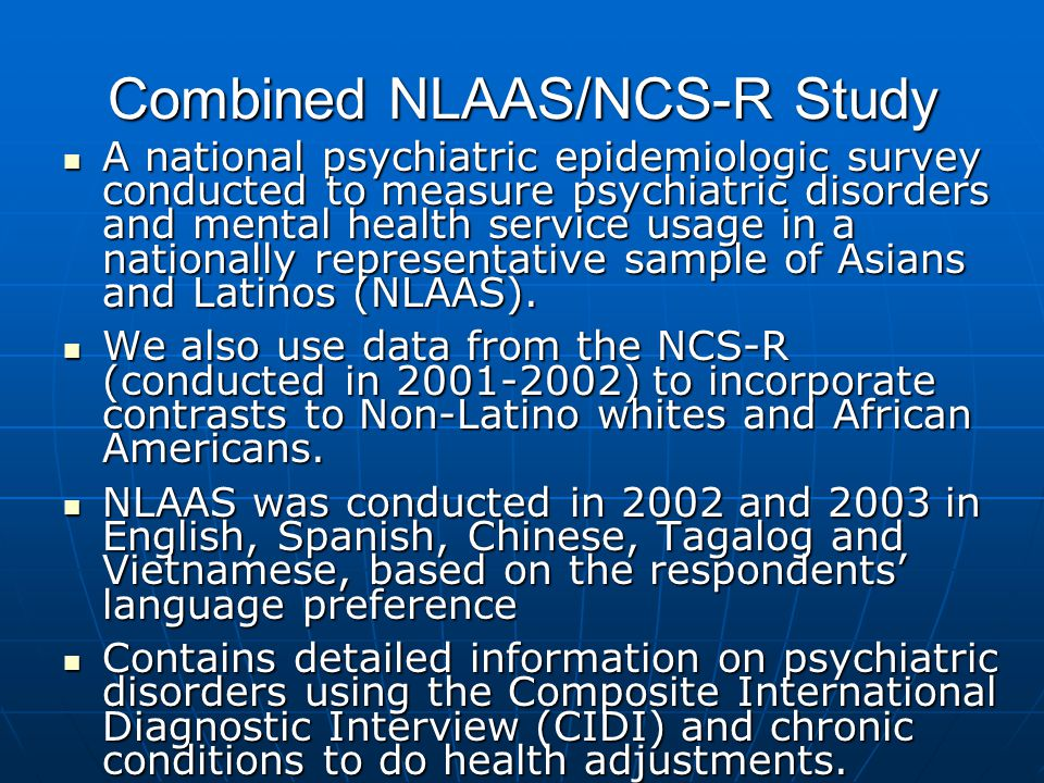 Combined NLAAS/NCS-R Study A national psychiatric epidemiologic survey conducted to measure psychiatric disorders and mental health service usage in a nationally representative sample of Asians and Latinos (NLAAS).