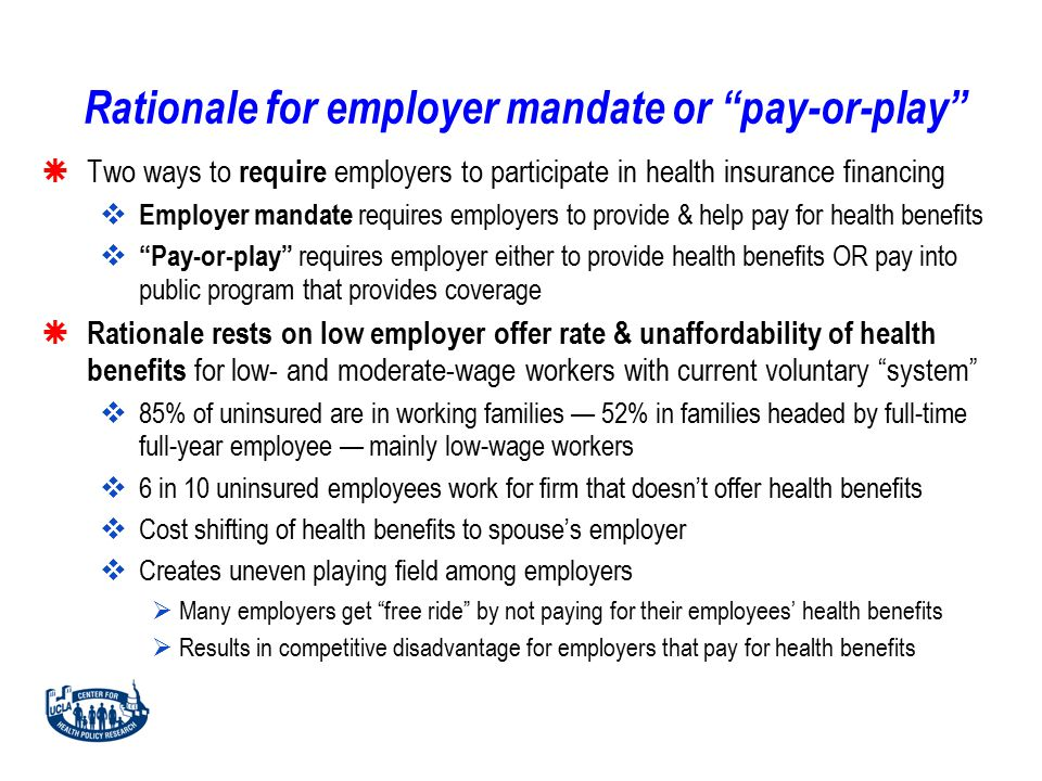 Rationale for employer mandate or pay-or-play  Two ways to require employers to participate in health insurance financing  Employer mandate requires employers to provide & help pay for health benefits  Pay-or-play requires employer either to provide health benefits OR pay into public program that provides coverage  Rationale rests on low employer offer rate & unaffordability of health benefits for low- and moderate-wage workers with current voluntary system  85% of uninsured are in working families — 52% in families headed by full-time full-year employee — mainly low-wage workers  6 in 10 uninsured employees work for firm that doesn't offer health benefits  Cost shifting of health benefits to spouse's employer  Creates uneven playing field among employers  Many employers get free ride by not paying for their employees' health benefits  Results in competitive disadvantage for employers that pay for health benefits