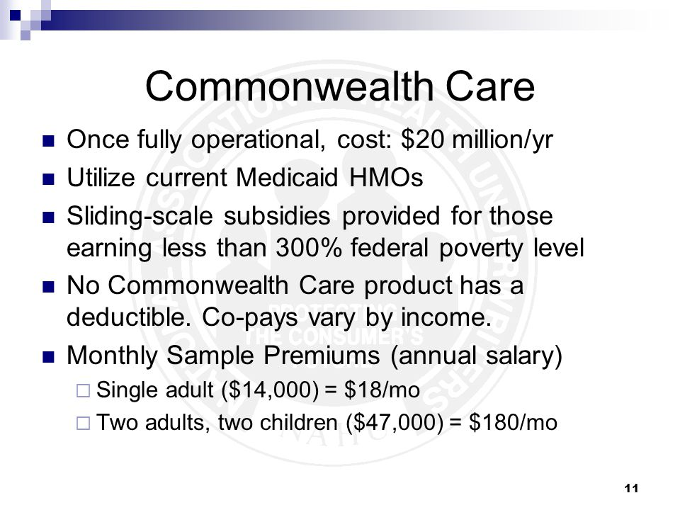 11 Commonwealth Care Once fully operational, cost: $20 million/yr Utilize current Medicaid HMOs Sliding-scale subsidies provided for those earning less than 300% federal poverty level No Commonwealth Care product has a deductible.