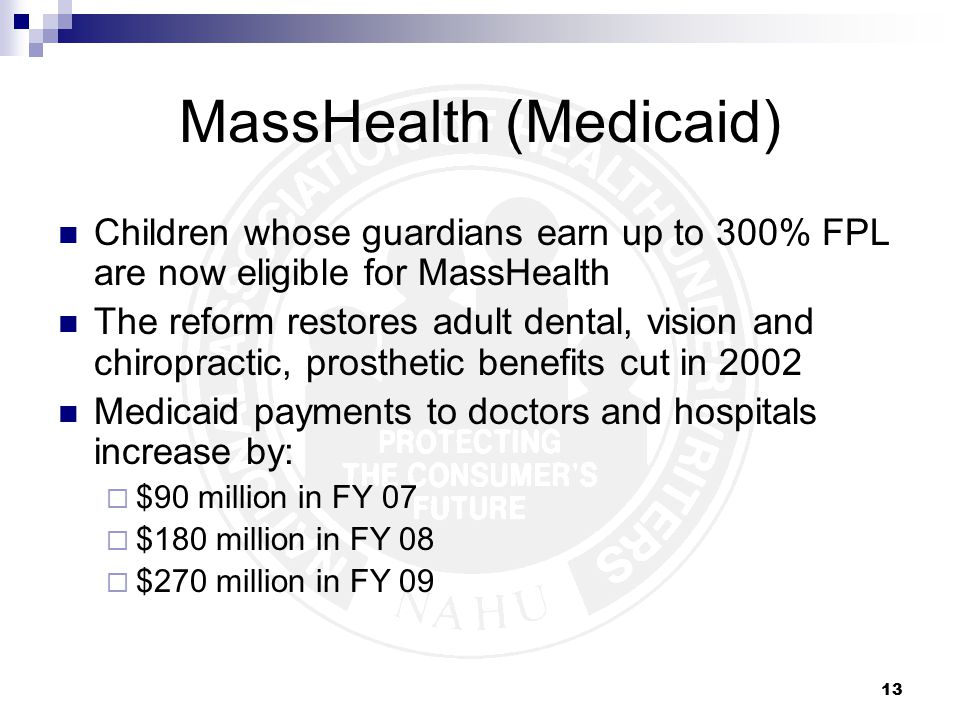 13 MassHealth (Medicaid) Children whose guardians earn up to 300% FPL are now eligible for MassHealth The reform restores adult dental, vision and chiropractic, prosthetic benefits cut in 2002 Medicaid payments to doctors and hospitals increase by:  $90 million in FY 07  $180 million in FY 08  $270 million in FY 09