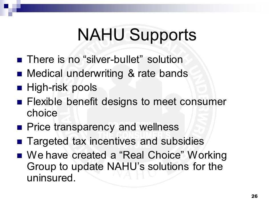 26 NAHU Supports There is no silver-bullet solution Medical underwriting & rate bands High-risk pools Flexible benefit designs to meet consumer choice Price transparency and wellness Targeted tax incentives and subsidies We have created a Real Choice Working Group to update NAHU's solutions for the uninsured.