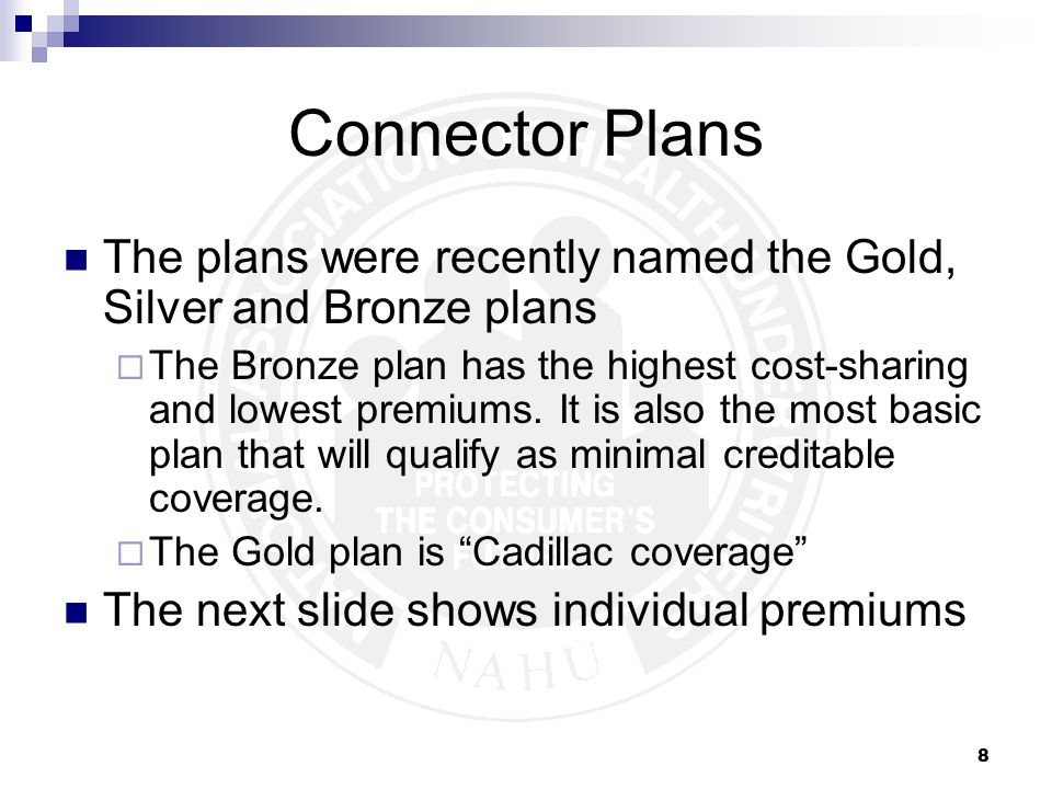 8 Connector Plans The plans were recently named the Gold, Silver and Bronze plans  The Bronze plan has the highest cost-sharing and lowest premiums.