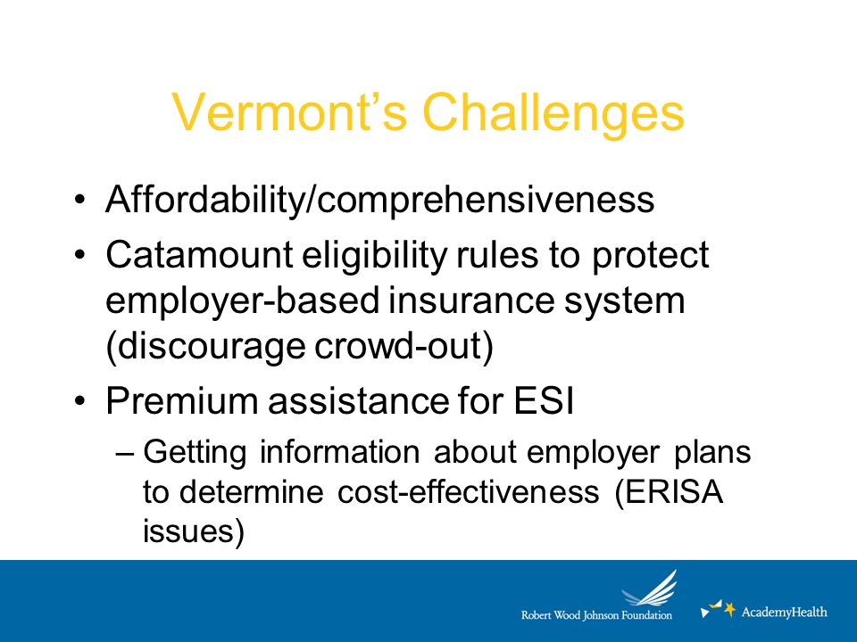 Vermont's Challenges Affordability/comprehensiveness Catamount eligibility rules to protect employer-based insurance system (discourage crowd-out) Pre