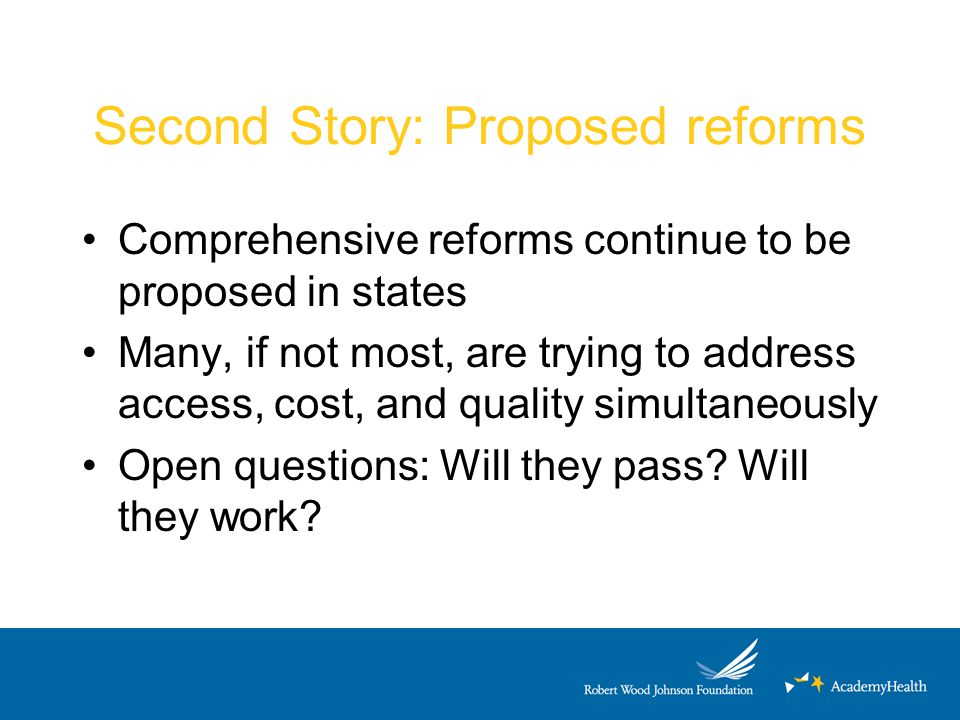 Second Story: Proposed reforms Comprehensive reforms continue to be proposed in states Many, if not most, are trying to address access, cost, and qual