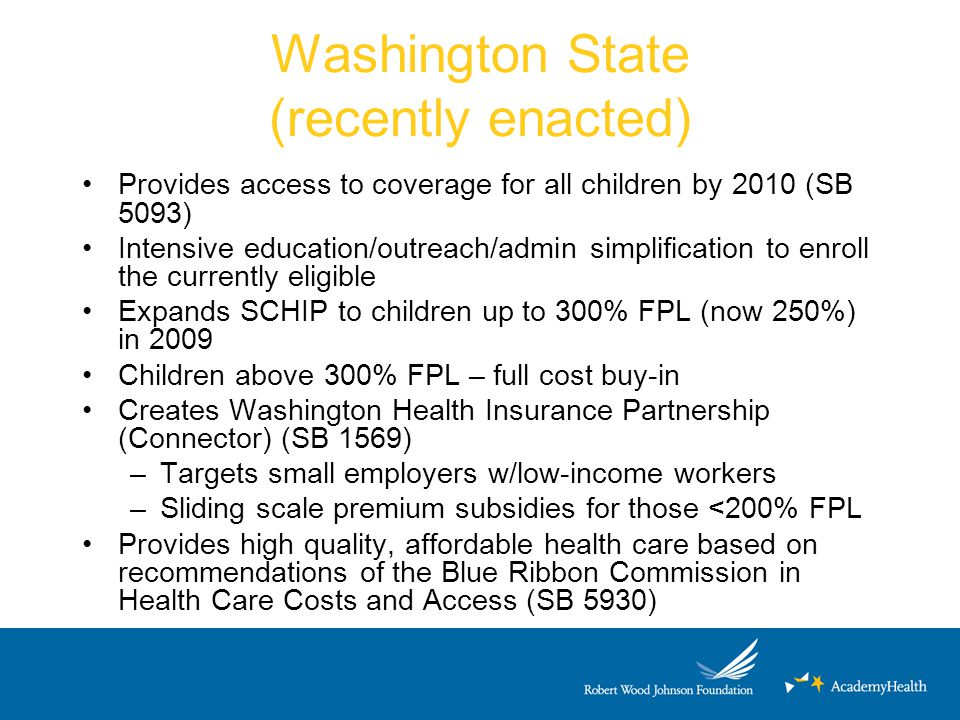 Washington State (recently enacted) Provides access to coverage for all children by 2010 (SB 5093) Intensive education/outreach/admin simplification t