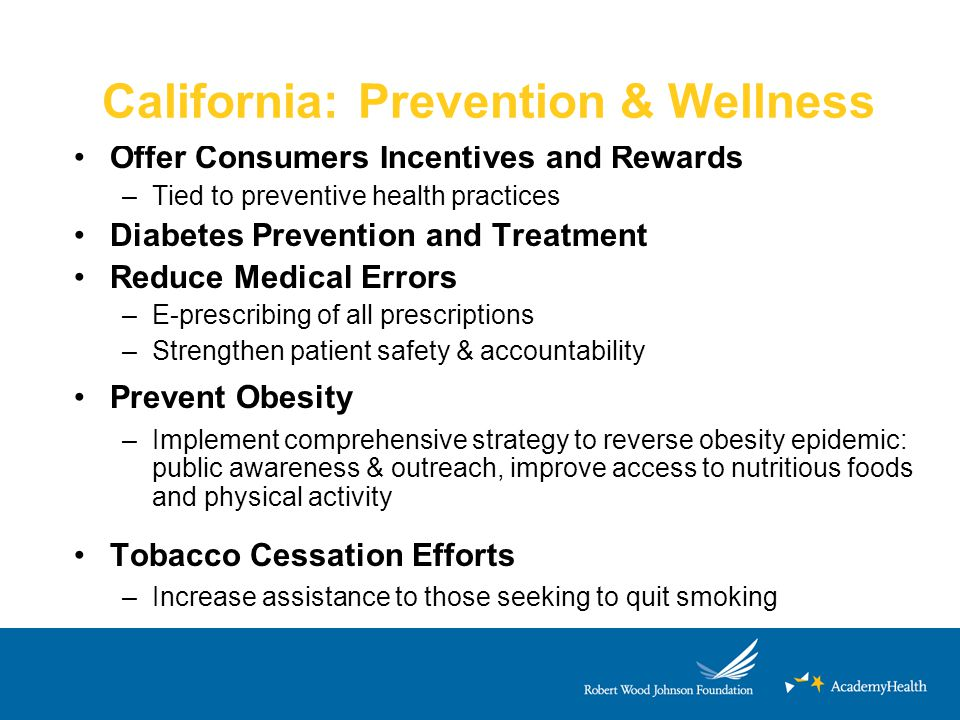 California: Prevention & Wellness Offer Consumers Incentives and Rewards –Tied to preventive health practices Diabetes Prevention and Treatment Reduce