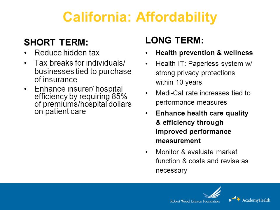 California: Affordability SHORT TERM: Reduce hidden tax Tax breaks for individuals/ businesses tied to purchase of insurance Enhance insurer/ hospital