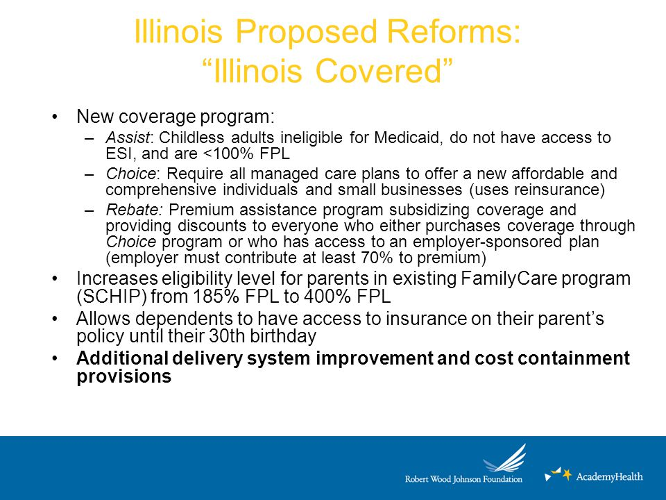 "Illinois Proposed Reforms: ""Illinois Covered"" New coverage program: –Assist: Childless adults ineligible for Medicaid, do not have access to ESI, and"