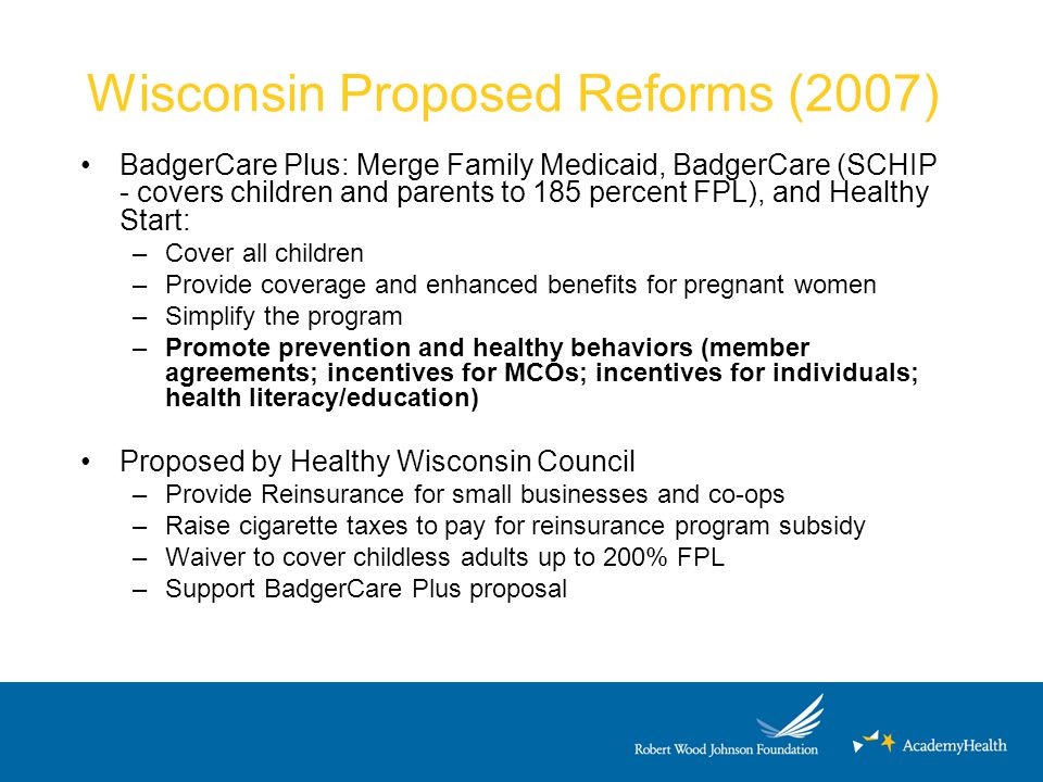 Wisconsin Proposed Reforms (2007) BadgerCare Plus: Merge Family Medicaid, BadgerCare (SCHIP - covers children and parents to 185 percent FPL), and Hea