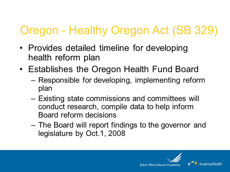 Oregon - Healthy Oregon Act (SB 329) Provides detailed timeline for developing health reform plan Establishes the Oregon Health Fund Board –Responsibl
