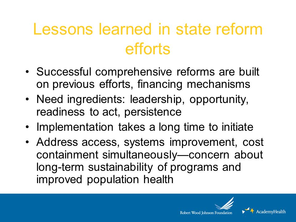Lessons learned in state reform efforts Successful comprehensive reforms are built on previous efforts, financing mechanisms Need ingredients: leaders