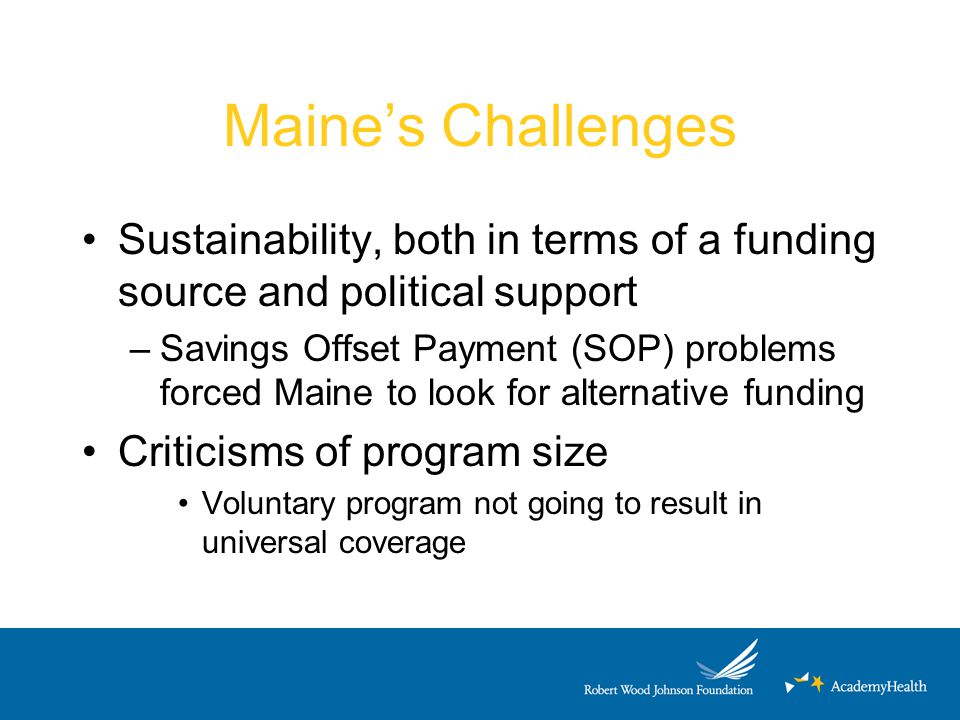 Maine's Challenges Sustainability, both in terms of a funding source and political support –Savings Offset Payment (SOP) problems forced Maine to look