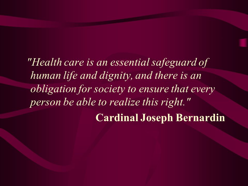 Health care is an essential safeguard of human life and dignity, and there is an obligation for society to ensure that every person be able to realize this right. Cardinal Joseph Bernardin