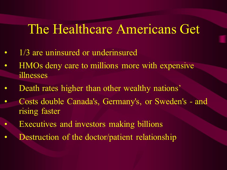 The Healthcare Americans Get 1/3 are uninsured or underinsured HMOs deny care to millions more with expensive illnesses Death rates higher than other