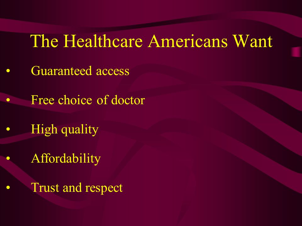 The Healthcare Americans Want Guaranteed access Free choice of doctor High quality Affordability Trust and respect