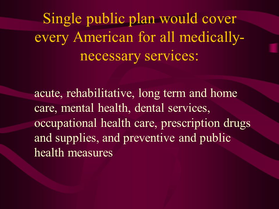 Single public plan would cover every American for all medically- necessary services: acute, rehabilitative, long term and home care, mental health, de