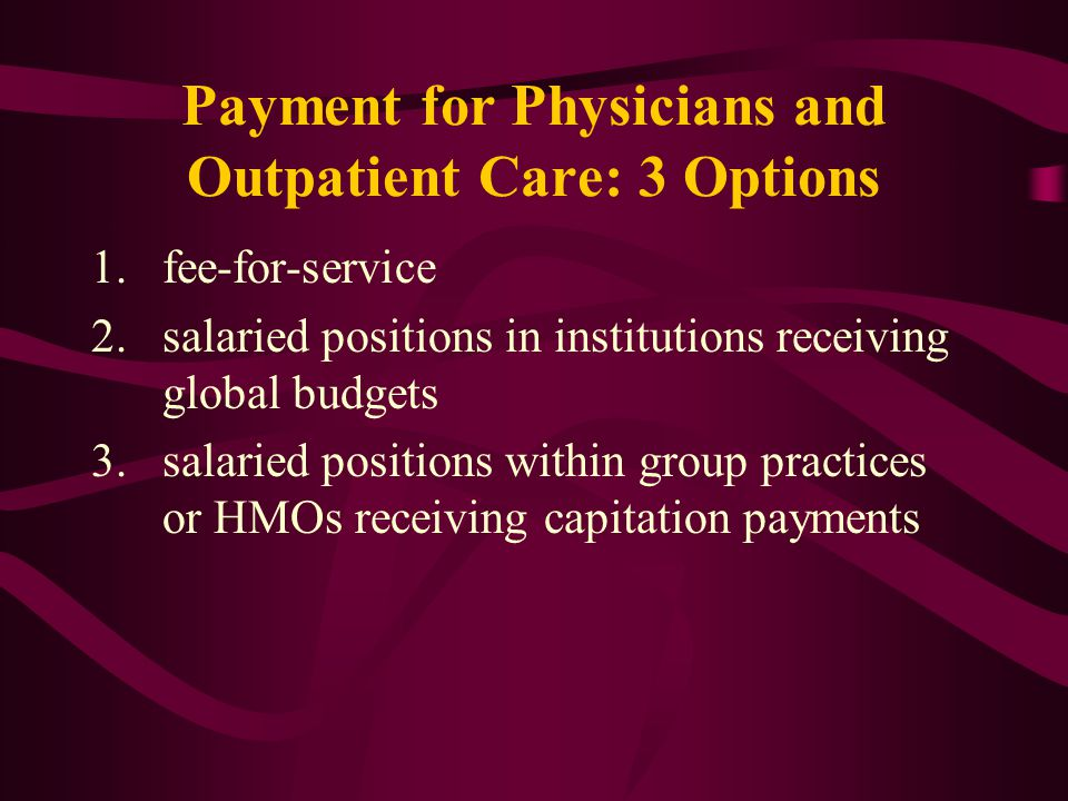 Payment for Physicians and Outpatient Care: 3 Options 1.fee-for-service 2.salaried positions in institutions receiving global budgets 3.salaried posit