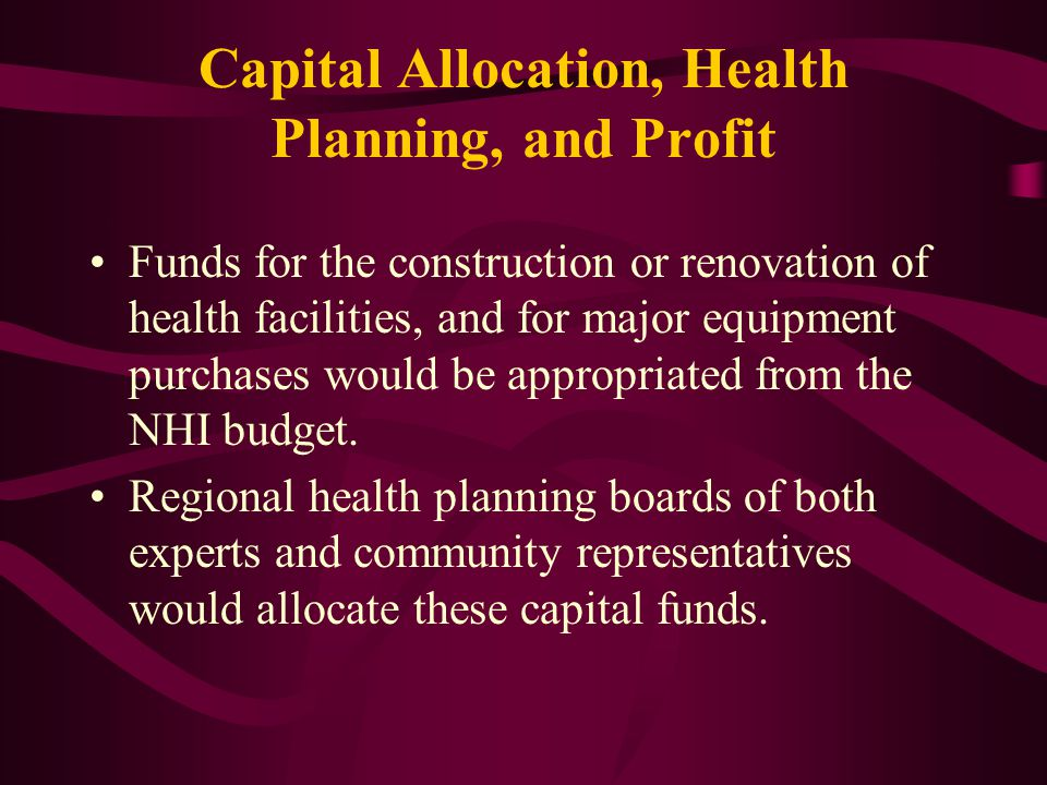 Capital Allocation, Health Planning, and Profit Funds for the construction or renovation of health facilities, and for major equipment purchases would