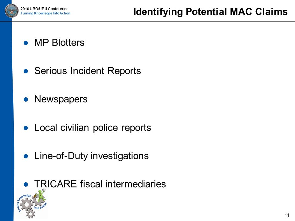 2010 UBO/UBU Conference Turning Knowledge Into Action MP Blotters Serious Incident Reports Newspapers Local civilian police reports Line-of-Duty investigations TRICARE fiscal intermediaries 11 Identifying Potential MAC Claims