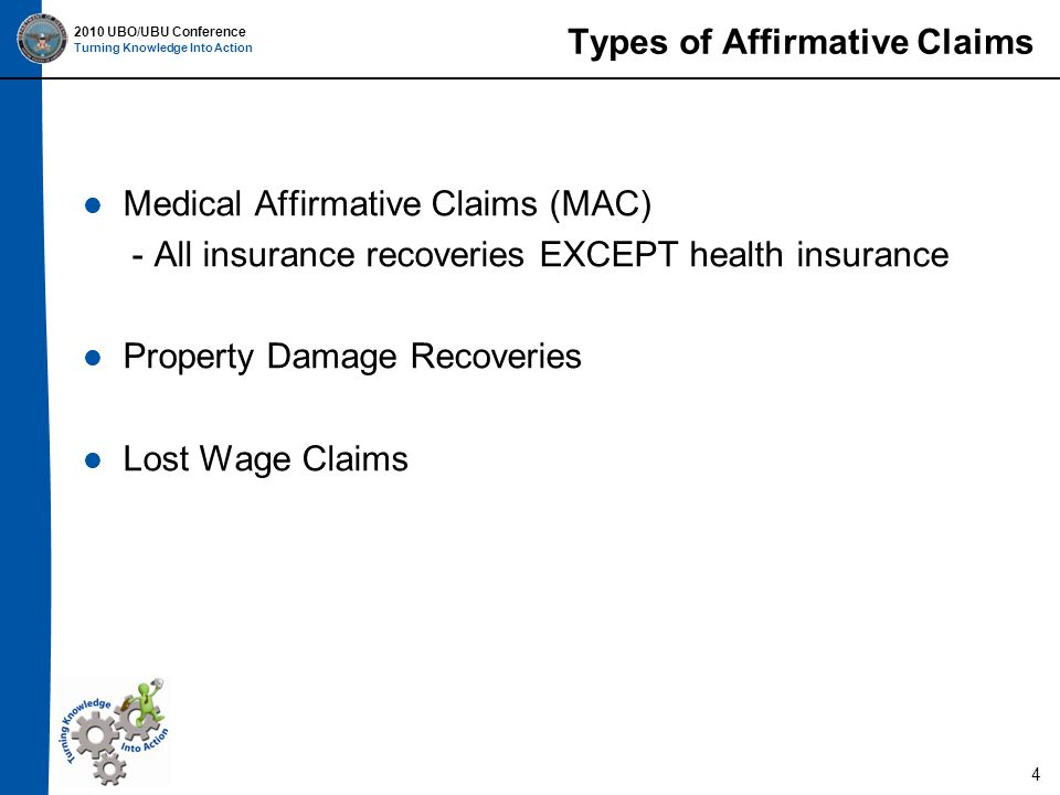 2010 UBO/UBU Conference Turning Knowledge Into Action Types of Affirmative Claims Medical Affirmative Claims (MAC) - All insurance recoveries EXCEPT health insurance Property Damage Recoveries Lost Wage Claims 4