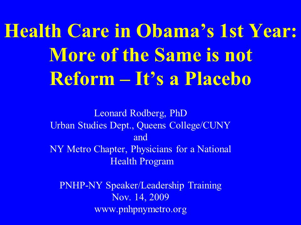 Health Care in Obama's 1st Year: More of the Same is not Reform – It's a Placebo Leonard Rodberg, PhD Urban Studies Dept., Queens College/CUNY and NY