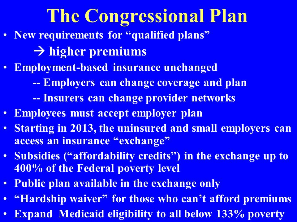 The Congressional Plan New requirements for qualified plans  higher premiums Employment-based insurance unchanged -- Employers can change coverage and plan -- Insurers can change provider networks Employees must accept employer plan Starting in 2013, the uninsured and small employers can access an insurance exchange Subsidies ( affordability credits ) in the exchange up to 400% of the Federal poverty level Public plan available in the exchange only Hardship waiver for those who can't afford premiums Expand Medicaid eligibility to all below 133% poverty