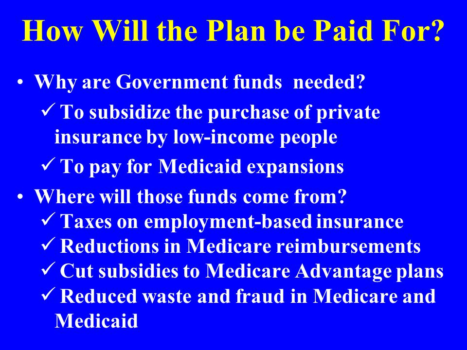 How Will the Plan be Paid For? Why are Government funds needed? To subsidize the purchase of private insurance by low-income people To pay for Medicai