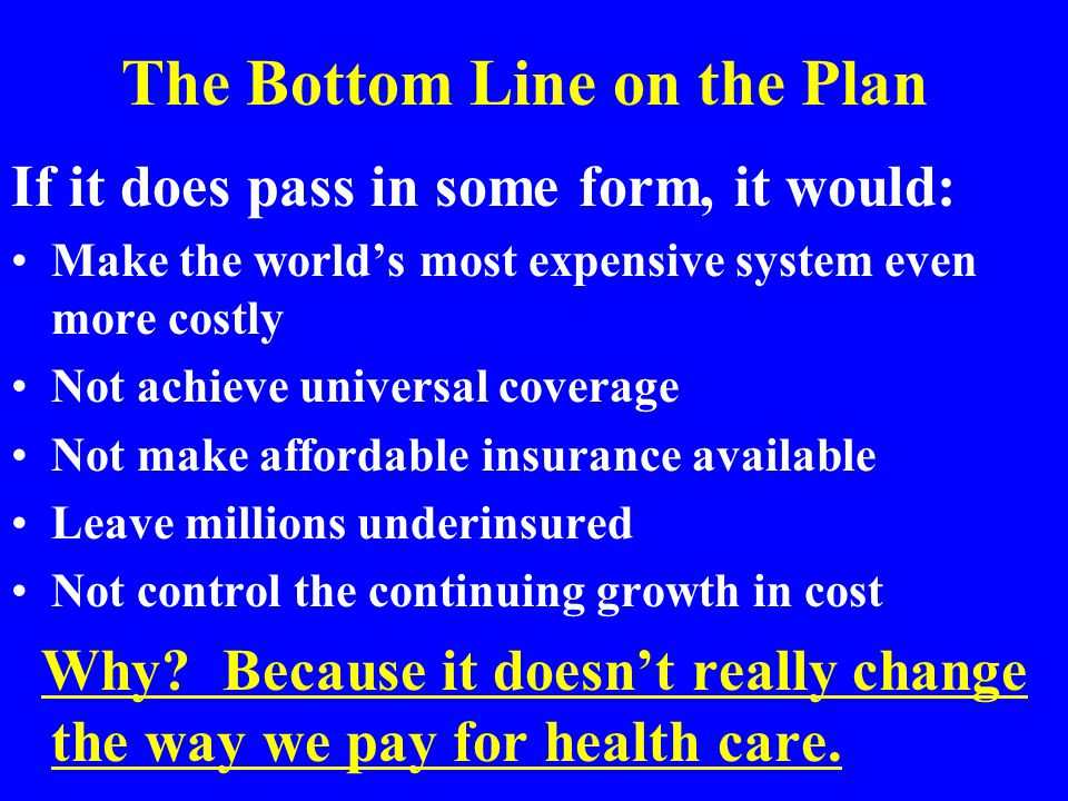 The Bottom Line on the Plan If it does pass in some form, it would: Make the world's most expensive system even more costly Not achieve universal coverage Not make affordable insurance available Leave millions underinsured Not control the continuing growth in cost Why.