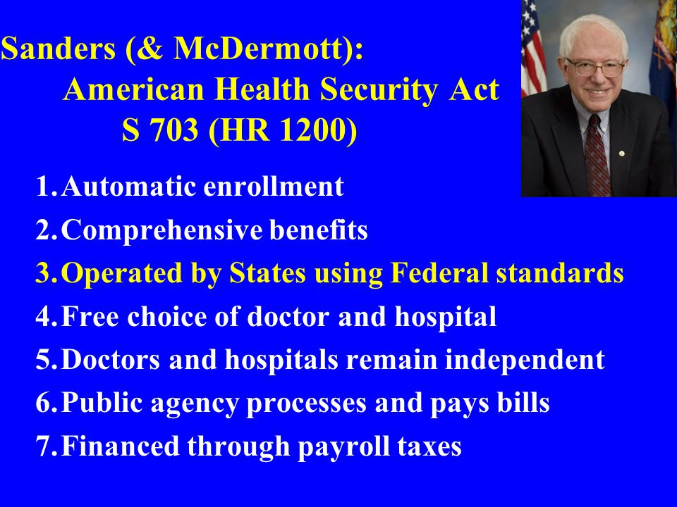 Sanders (& McDermott): American Health Security Act S 703 (HR 1200) 1.Automatic enrollment 2.Comprehensive benefits 3.Operated by States using Federal standards 4.Free choice of doctor and hospital 5.Doctors and hospitals remain independent 6.Public agency processes and pays bills 7.Financed through payroll taxes