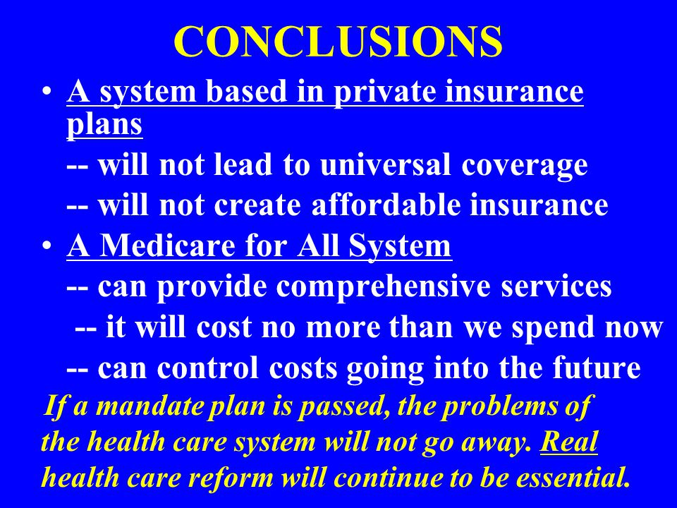CONCLUSIONS A system based in private insurance plans -- will not lead to universal coverage -- will not create affordable insurance A Medicare for All System -- can provide comprehensive services -- it will cost no more than we spend now -- can control costs going into the future If a mandate plan is passed, the problems of the health care system will not go away.
