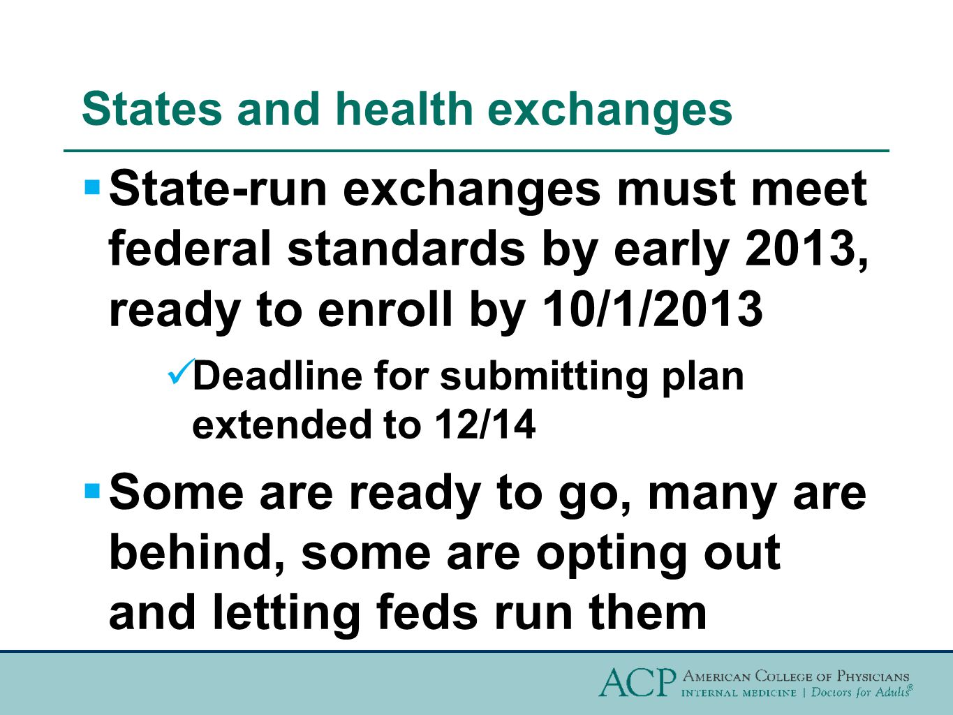 States and health exchanges  State-run exchanges must meet federal standards by early 2013, ready to enroll by 10/1/2013 Deadline for submitting plan extended to 12/14  Some are ready to go, many are behind, some are opting out and letting feds run them
