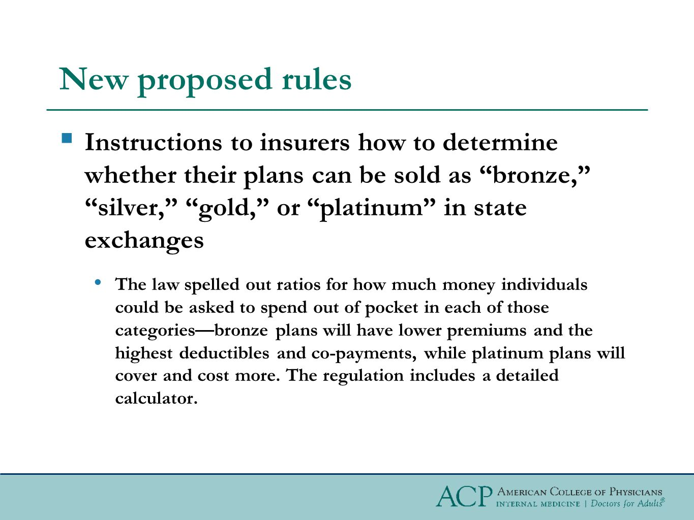 New proposed rules  Instructions to insurers how to determine whether their plans can be sold as bronze, silver, gold, or platinum in state exchanges The law spelled out ratios for how much money individuals could be asked to spend out of pocket in each of those categories—bronze plans will have lower premiums and the highest deductibles and co-payments, while platinum plans will cover and cost more.
