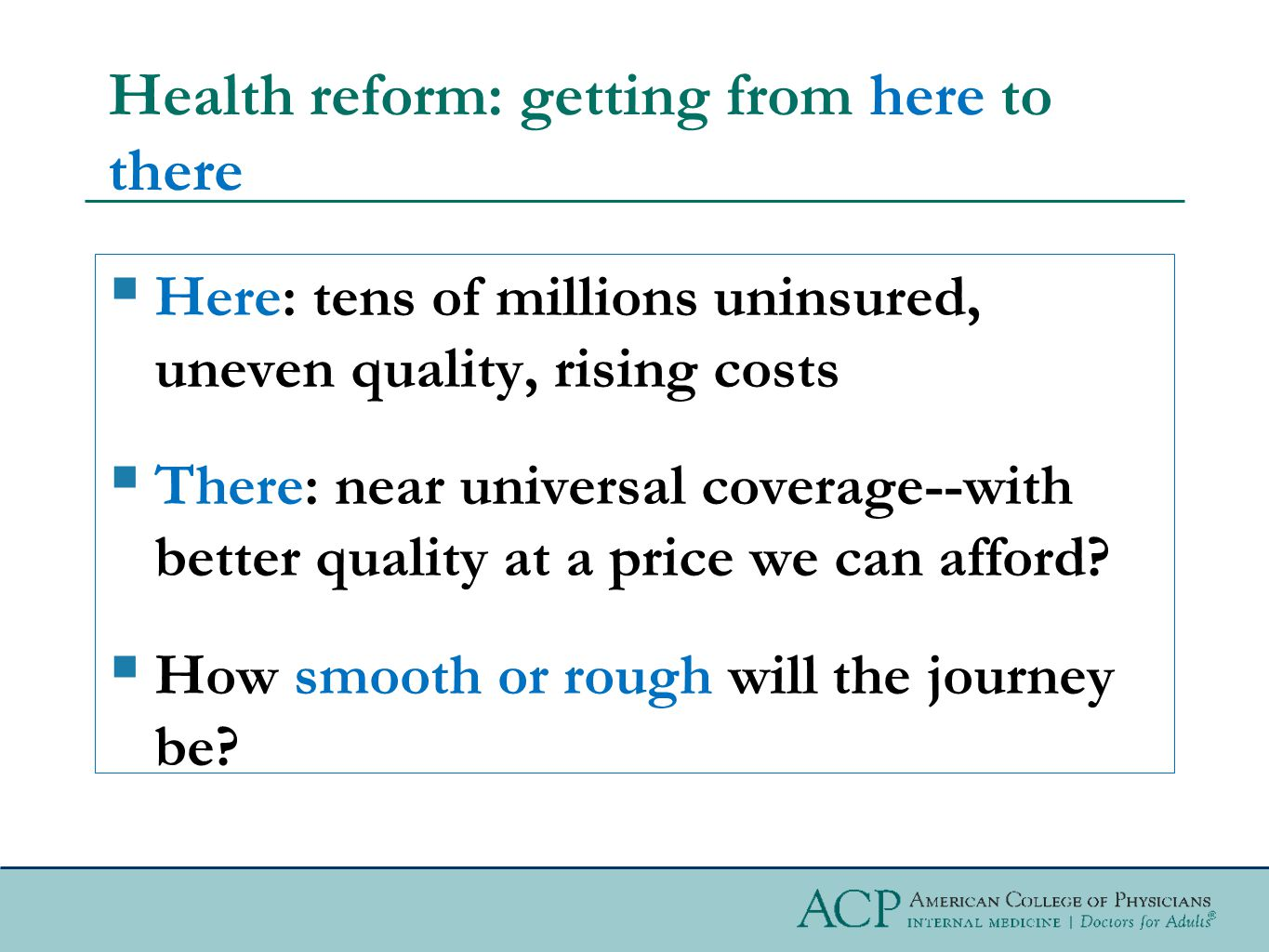 Health reform: getting from here to there  Here: tens of millions uninsured, uneven quality, rising costs  There: near universal coverage--with better quality at a price we can afford.