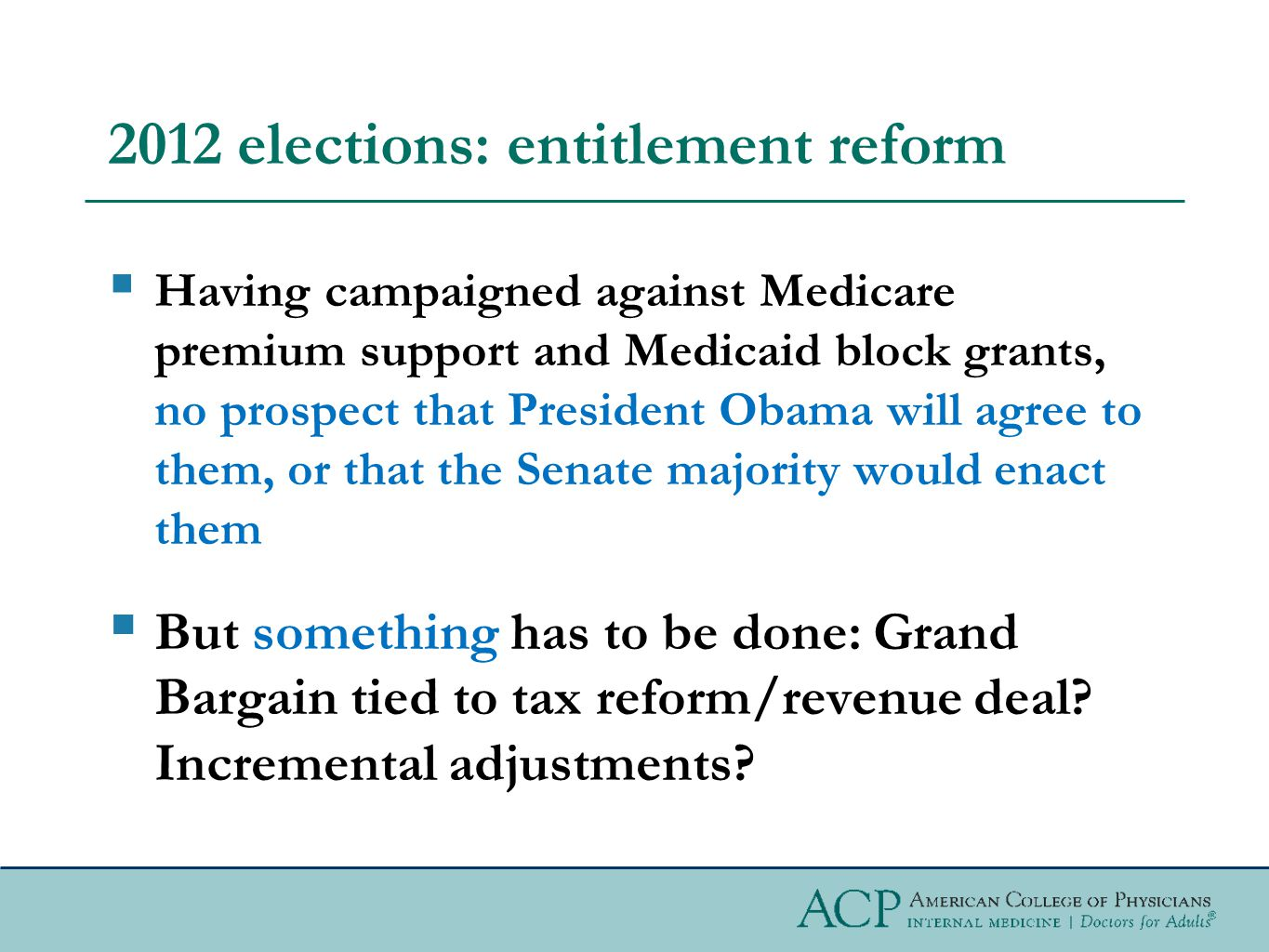 2012 elections: entitlement reform  Having campaigned against Medicare premium support and Medicaid block grants, no prospect that President Obama will agree to them, or that the Senate majority would enact them  But something has to be done: Grand Bargain tied to tax reform/revenue deal.
