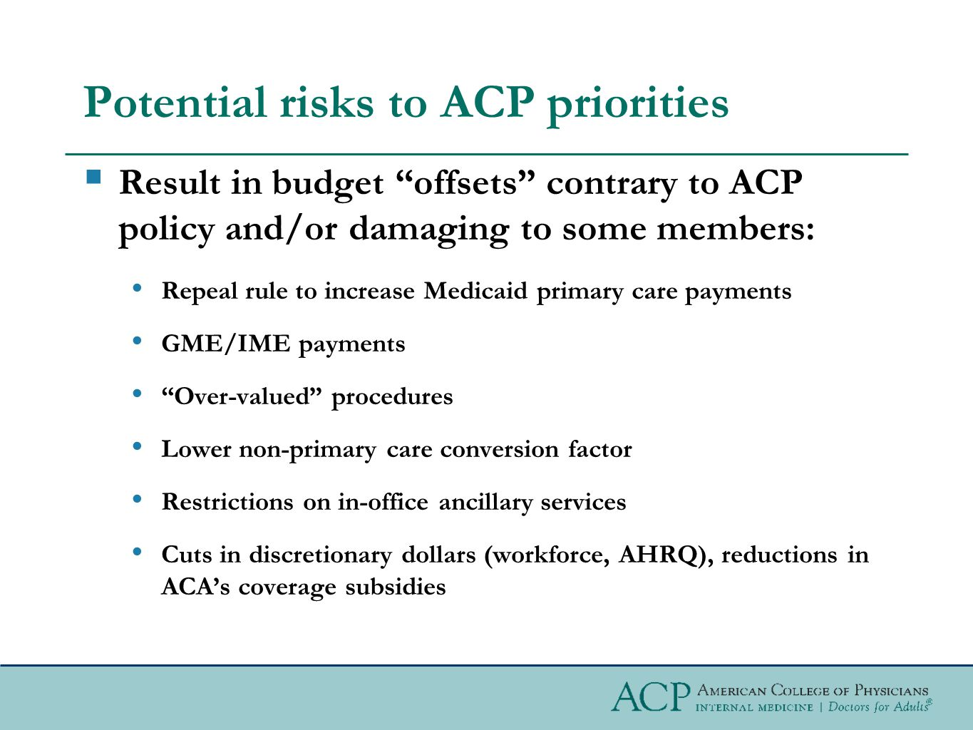 Potential risks to ACP priorities  Result in budget offsets contrary to ACP policy and/or damaging to some members: Repeal rule to increase Medicaid primary care payments GME/IME payments Over-valued procedures Lower non-primary care conversion factor Restrictions on in-office ancillary services Cuts in discretionary dollars (workforce, AHRQ), reductions in ACA's coverage subsidies