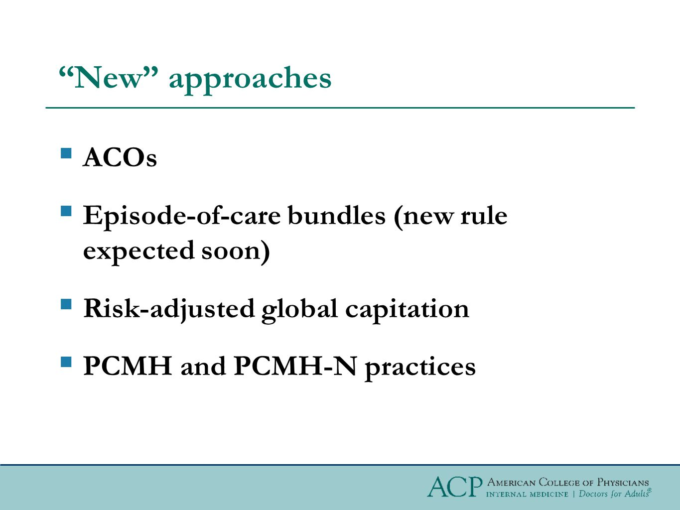 New approaches  ACOs  Episode-of-care bundles (new rule expected soon)  Risk-adjusted global capitation  PCMH and PCMH-N practices