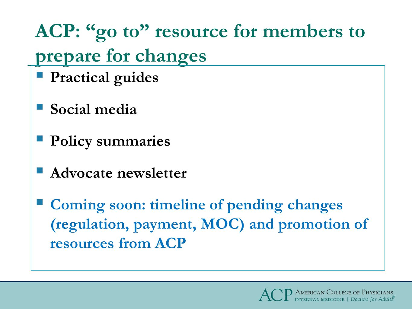 ACP: go to resource for members to prepare for changes  Practical guides  Social media  Policy summaries  Advocate newsletter  Coming soon: timeline of pending changes (regulation, payment, MOC) and promotion of resources from ACP