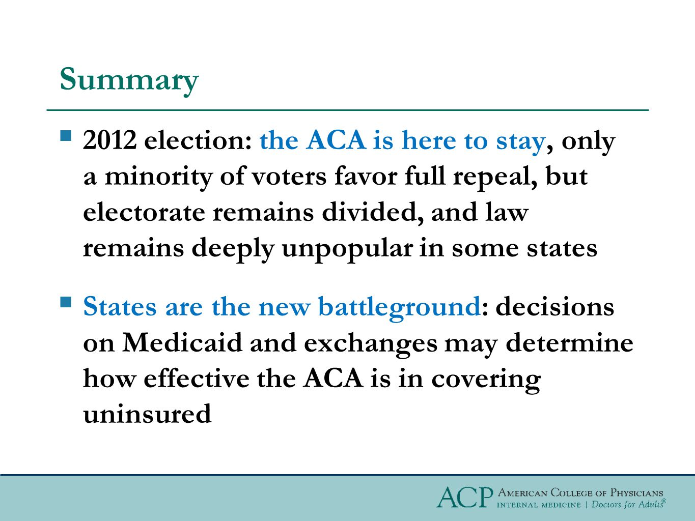 Summary  2012 election: the ACA is here to stay, only a minority of voters favor full repeal, but electorate remains divided, and law remains deeply unpopular in some states  States are the new battleground: decisions on Medicaid and exchanges may determine how effective the ACA is in covering uninsured