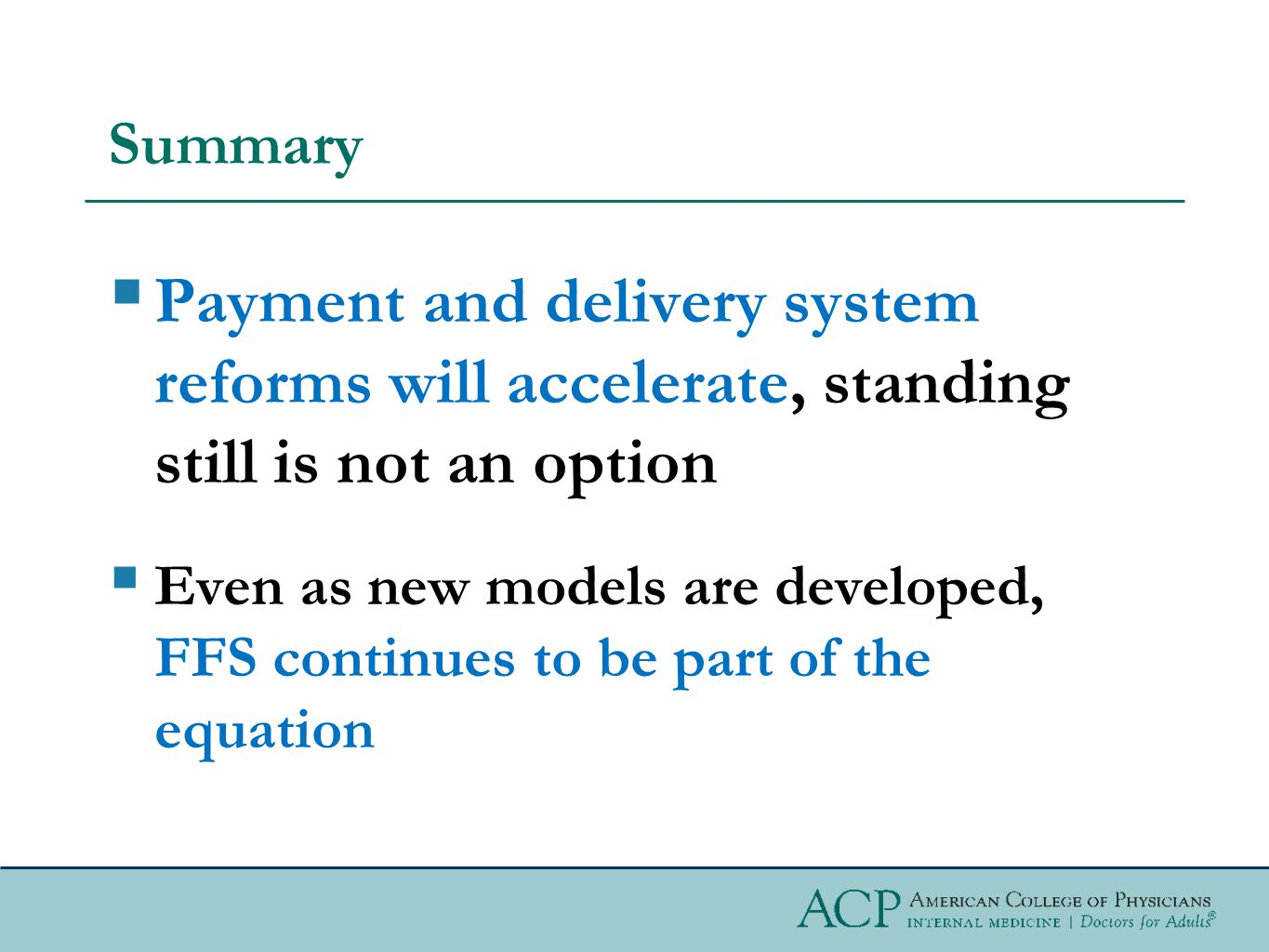Summary  Payment and delivery system reforms will accelerate, standing still is not an option  Even as new models are developed, FFS continues to be part of the equation