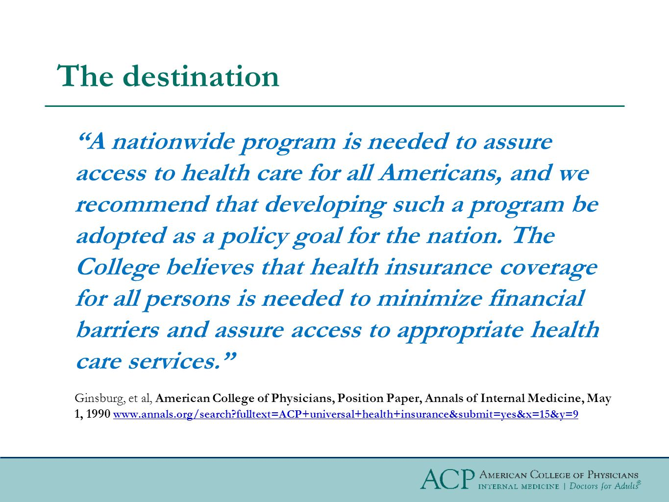 The destination A nationwide program is needed to assure access to health care for all Americans, and we recommend that developing such a program be adopted as a policy goal for the nation.