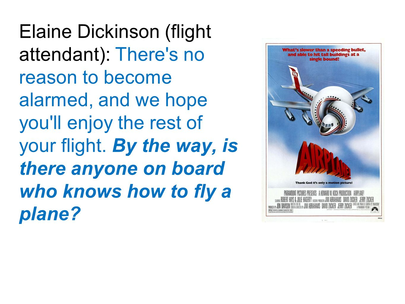 Elaine Dickinson (flight attendant): There s no reason to become alarmed, and we hope you ll enjoy the rest of your flight.
